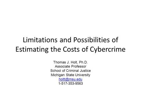 Limitations and Possibilities of Estimating the Costs of Cybercrime Thomas J. Holt, Ph.D. Associate Professor School of Criminal Justice Michigan State.