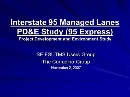 Interstate 95 Managed Lanes PD&E Study (95 Express) Project Development and Environment Study SE FSUTMS Users Group The Corradino Group November 2, 2007.