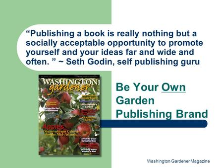 "Washington Gardener Magazine ""Publishing a book is really nothing but a socially acceptable opportunity to promote yourself and your ideas far and wide."