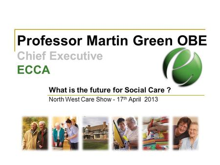 Professor Martin Green OBE Chief Executive ECCA What is the future for Social Care ? North West Care Show - 17 th April 2013.