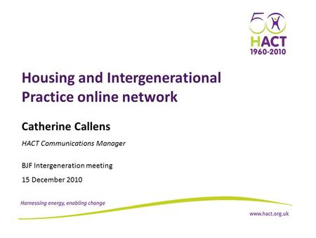 Housing and Intergenerational Practice online network Catherine Callens HACT Communications Manager BJF Intergeneration meeting 15 December 2010.
