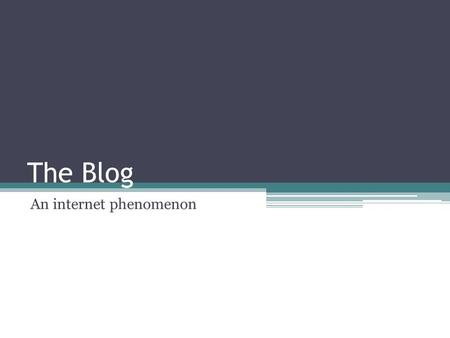 The Blog An internet phenomenon. What is a blog? A Web site on which an individual or group of users record opinions, information, etc. on a regular basis.
