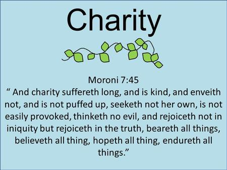 "Charity Moroni 7:45 "" And charity suffereth long, and is kind, and enveith not, and is not puffed up, seeketh not her own, is not easily provoked, thinketh."