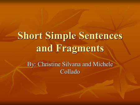 Short Simple Sentences and Fragments By: Christine Silvana and Michele Collado.