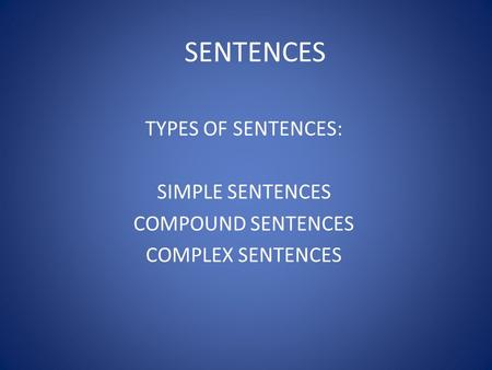 SENTENCES TYPES OF SENTENCES: SIMPLE SENTENCES COMPOUND SENTENCES COMPLEX SENTENCES.