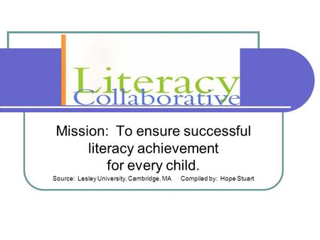 Mission: To ensure successful literacy achievement for every child. Source: Lesley University, Cambridge, MACompiled by: Hope Stuart.
