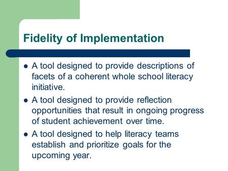 Fidelity of Implementation A tool designed to provide descriptions of facets of a coherent whole school literacy initiative. A tool designed to provide.
