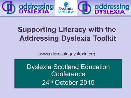 Supporting Literacy with the Addressing Dyslexia Toolkit www.addressingdyslexia.org Dyslexia Scotland Education Conference 24 th October 2015.