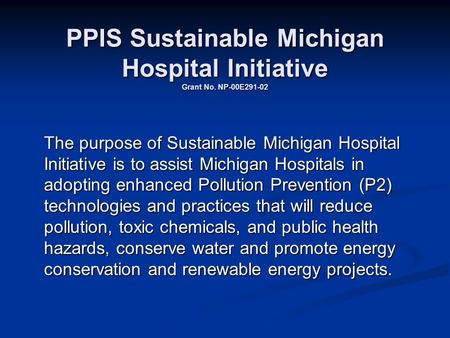 PPIS Sustainable Michigan Hospital Initiative Grant No. NP-00E291-02 The purpose of Sustainable Michigan Hospital Initiative is to assist Michigan Hospitals.