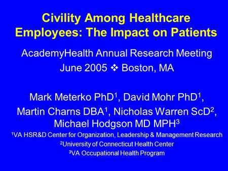 Civility Among Healthcare Employees: The Impact on Patients AcademyHealth Annual Research Meeting June 2005  Boston, MA Mark Meterko PhD 1, David Mohr.