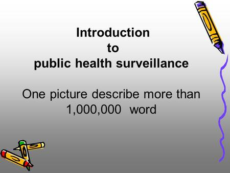 Introduction to public health surveillance One picture describe more than 1,000,000 word.