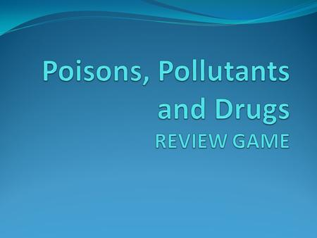 Poisons, Pollutants and Drugs REVIEW GAME