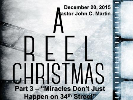 "Part 3 – ""Miracles Don't Just Happen on 34 th Street"" December 20, 2015 Pastor John C. Martin."
