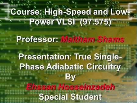 Course: High-Speed and Low- Power VLSI (97.575) Professor: Maitham Shams Presentation: Presentation: True Single- Phase Adiabatic Circuitry By Ehssan.