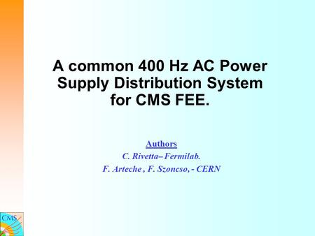 A common 400 Hz AC Power Supply Distribution System for CMS FEE. Authors C. Rivetta– Fermilab. F. Arteche, F. Szoncso, - CERN.