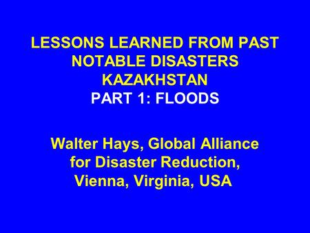 LESSONS LEARNED FROM PAST NOTABLE DISASTERS KAZAKHSTAN PART 1: FLOODS Walter Hays, Global Alliance for Disaster Reduction, Vienna, Virginia, USA.