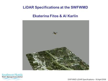 SWFWMD LiDAR Specifications – 18 April 2008 LiDAR Specifications at the SWFWMD Ekaterina Fitos & Al Karlin.