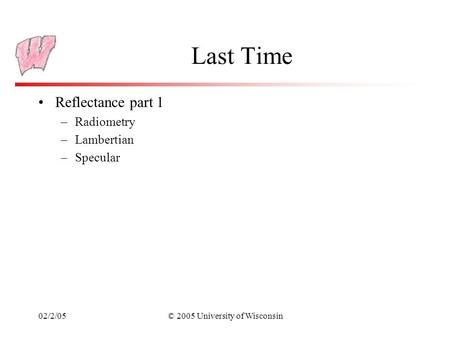 02/2/05© 2005 University of Wisconsin Last Time Reflectance part 1 –Radiometry –Lambertian –Specular.