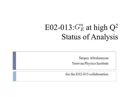 E02-013: at high Q 2 Status of Analysis Sergey Abrahamyan Yerevan Physics Institute for the E02-013 collaboration.