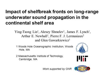 Impact of shelfbreak fronts on long-range underwater sound propagation in the continental shelf area Ying-Tsong Lin 1, Alexey Shmelev 1, James F. Lynch.