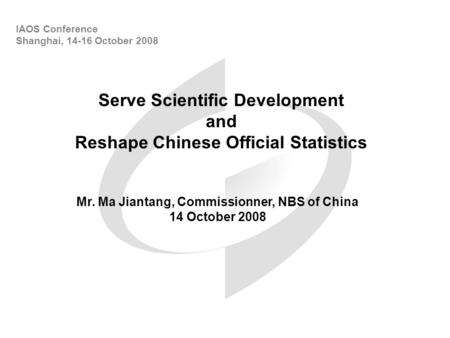 Serve Scientific Development and Reshape Chinese Official Statistics IAOS Conference Shanghai, 14-16 October 2008 Mr. Ma Jiantang, Commissionner, NBS of.