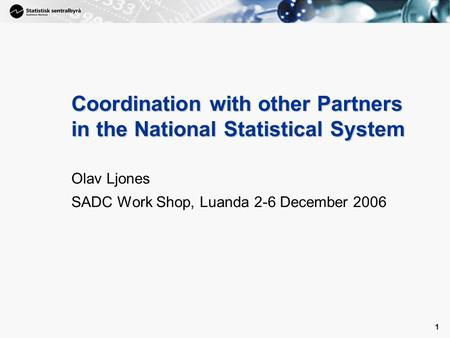 1 1 Coordination with other Partners in the National Statistical System Olav Ljones SADC Work Shop, Luanda 2-6 December 2006.