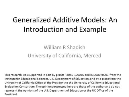 Generalized Additive Models: An Introduction and Example William R Shadish University of California, Merced This research was supported in part by grants.