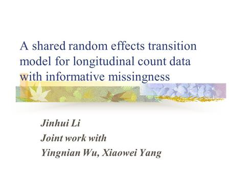 A shared random effects transition model for longitudinal count data with informative missingness Jinhui Li Joint work with Yingnian Wu, Xiaowei Yang.