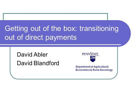 Getting out of the box: transitioning out of direct payments David Abler David Blandford Department of Agricultural Economics & Rural Sociology.