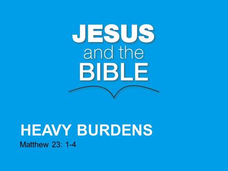 "HEAVY BURDENS Matthew 23: 1-4. Then Jesus said to the crowds and to his disciples: ""The teachers of the law and the Pharisees sit in Moses seat, so you."
