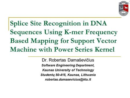 Splice Site Recognition in DNA Sequences Using K-mer Frequency Based Mapping for Support Vector Machine with Power Series Kernel Dr. Robertas Damaševičius.