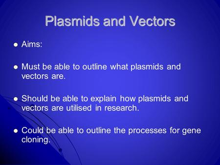 Plasmids and Vectors Aims: Must be able to outline what plasmids and vectors are. Should be able to explain how plasmids and vectors are utilised in research.