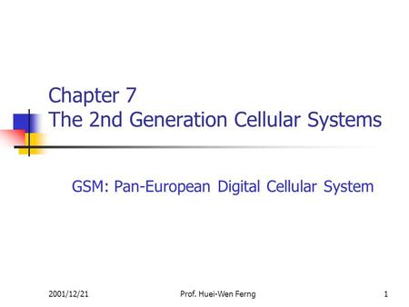 2001/12/21Prof. Huei-Wen Ferng1 Chapter 7 The 2nd Generation Cellular Systems GSM: Pan-European Digital Cellular System.