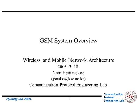 Communication Protocol Engineering Lab. Hyoung Joo. Nam. 1 GSM System Overview Wireless and Mobile Network Architecture 2003. 3. 18. Nam Hyoung-Joo
