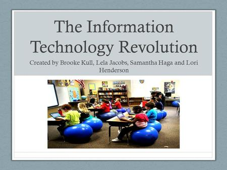 The Information Technology Revolution Created by Brooke Kull, Lela Jacobs, Samantha Haga and Lori Henderson.