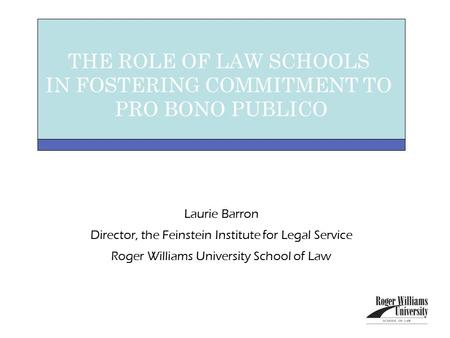 Laurie Barron Director, the Feinstein Institute for Legal Service Roger Williams University School of Law THE ROLE OF LAW SCHOOLS IN FOSTERING COMMITMENT.