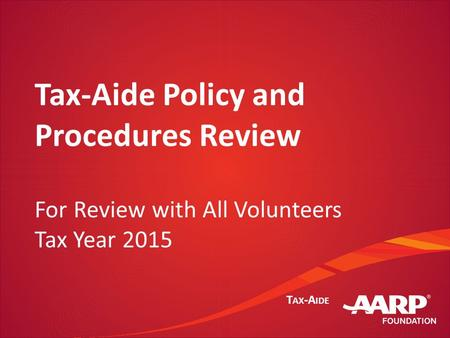 T AX -A IDE Tax-Aide Policy and Procedures Review For Review with All Volunteers Tax Year 2015.