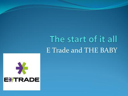 E Trade and THE BABY. E*Trade Started as a company in 1982 Has been threw some name changes and personal changes but the main part has stayed as E*Trade.