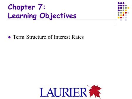 Chapter 7: Learning Objectives Term Structure of Interest Rates.