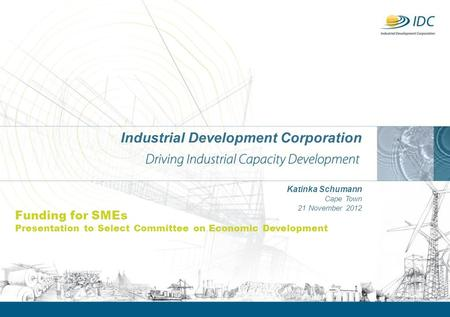 Industrial Development Corporation Katinka Schumann Cape Town 21 November 2012 Funding for SMEs Presentation to Select Committee on Economic Development.