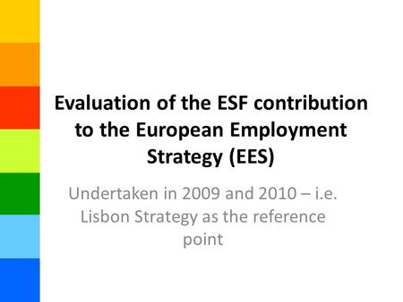 Evaluation of the ESF contribution to the European Employment Strategy (EES) Undertaken in 2009 and 2010 – i.e. Lisbon Strategy as the reference point.