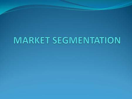 Segmentation Market Segmentation is the process of dividing a market into distinct subsets of consumers with common needs or characteristics and selecting.