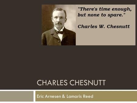 CHARLES CHESNUTT Eric Arnesen & Lamaris Reed. Biography  Born in Cleveland, Ohio. June 20 th, 1858  Son of two freed African- Americans  Moved to Fayetteville,
