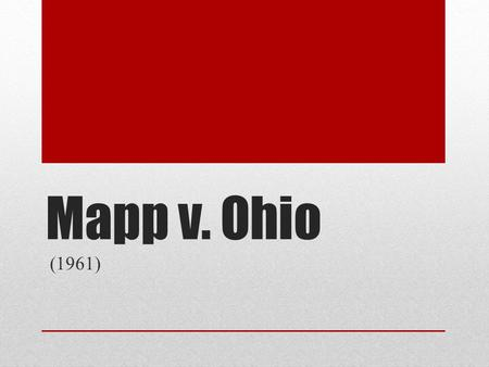 Mapp v. Ohio (1961). Background Cleveland Ohio police were suspicious that Dollree Mapp was hiding a person suspected in a bombing. Mapp refused to allow.