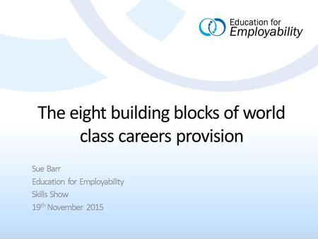 The eight building blocks of world class careers provision Sue Barr Education for Employability Skills Show 19 th November 2015.