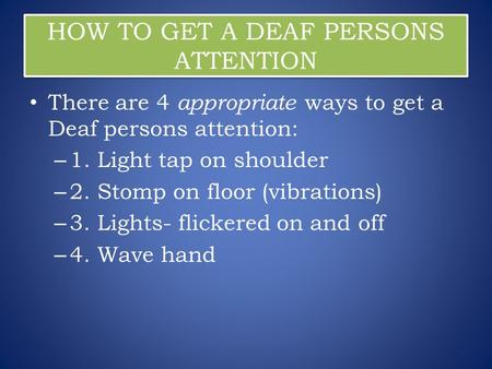 HOW TO GET A DEAF PERSONS ATTENTION There are 4 appropriate ways to get a Deaf persons attention: – 1. Light tap on shoulder – 2. Stomp on floor (vibrations)