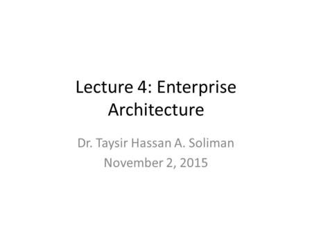 Lecture 4: Enterprise Architecture Dr. Taysir Hassan A. Soliman November 2, 2015.
