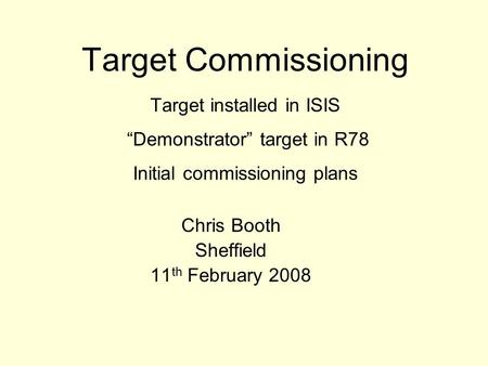 "Target Commissioning Target installed in ISIS ""Demonstrator"" target in R78 Initial commissioning plans Chris Booth Sheffield 11 th February 2008."