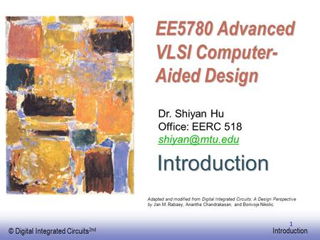 EE141 © Digital Integrated Circuits 2nd Introduction 1 EE5780 Advanced VLSI Computer- Aided Design Dr. Shiyan Hu Office: EERC 518 Adapted.