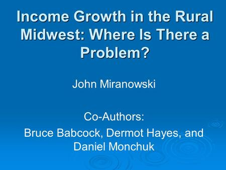 Income Growth in the Rural Midwest: Where Is There a Problem? John Miranowski Co-Authors: Bruce Babcock, Dermot Hayes, and Daniel Monchuk.